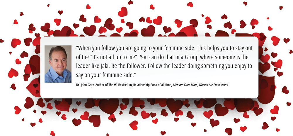 """When you follow you are going to your feminine side. This helps you to stay out of the ""it's not all up to me"". You can do that in a Group where someone is the  leader like Jaki. Be the follower. Follow the leader doing something you enjoy to  say on your feminine side."" Dr. John Gray, Author of The #1 Bestselling Relationship Book of all time, Men are From Mars, Women are From Venus"