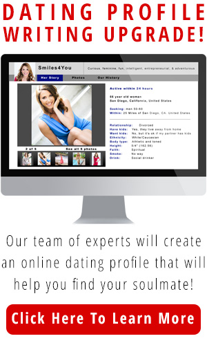 Dating Profile – Writing Upgrade! To Help You Find Your Soulmate! Our Team of Experts will create an online dating profile that will stand out from the crowd and attract more messages, matches and dates! Click here to learn more